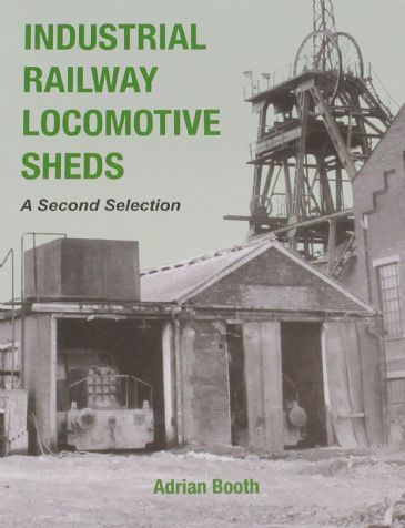Industrial Railway Locomotive Sheds - A Second Selection, by Adrian Booth